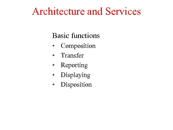 Architecture and Services Basic functions • • • Composition Transfer Reporting Displaying Disposition