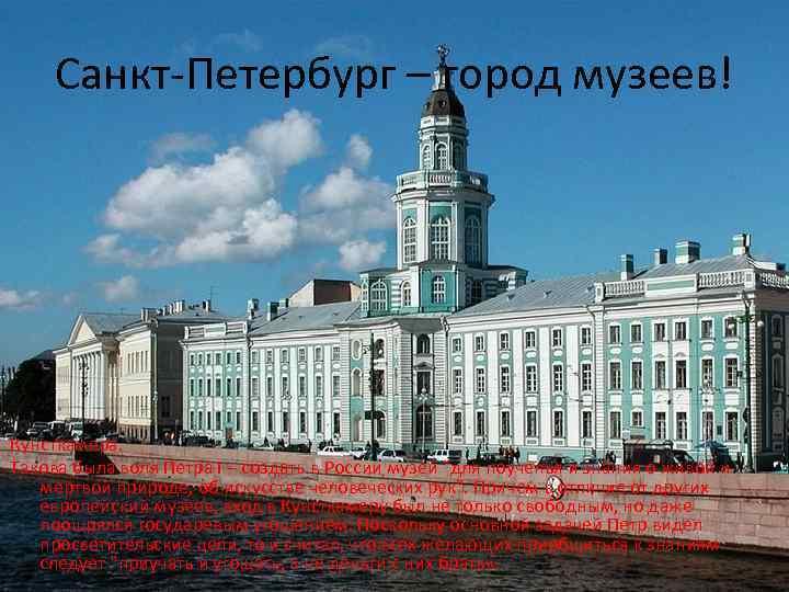 Санкт-Петербург – город музеев! Кунсткамера. Такова была воля Петра I – создать в России
