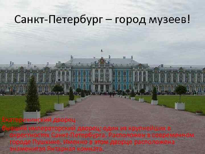 Санкт-Петербург – город музеев! Екатерининский дворец бывший императорский дворец; один из крупнейших в окрестностях