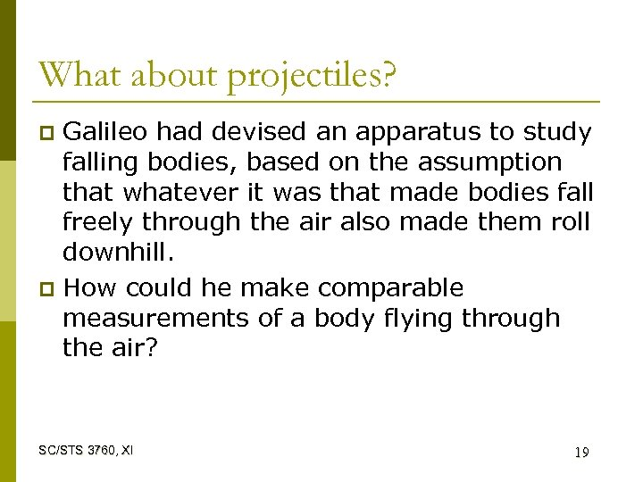 What about projectiles? Galileo had devised an apparatus to study falling bodies, based on