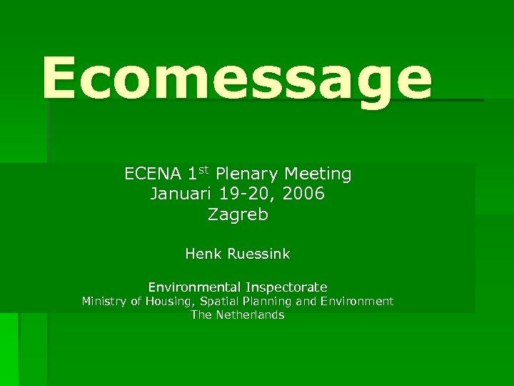 Ecomessage ECENA 1 st Plenary Meeting Januari 19 -20, 2006 Zagreb Henk Ruessink Environmental