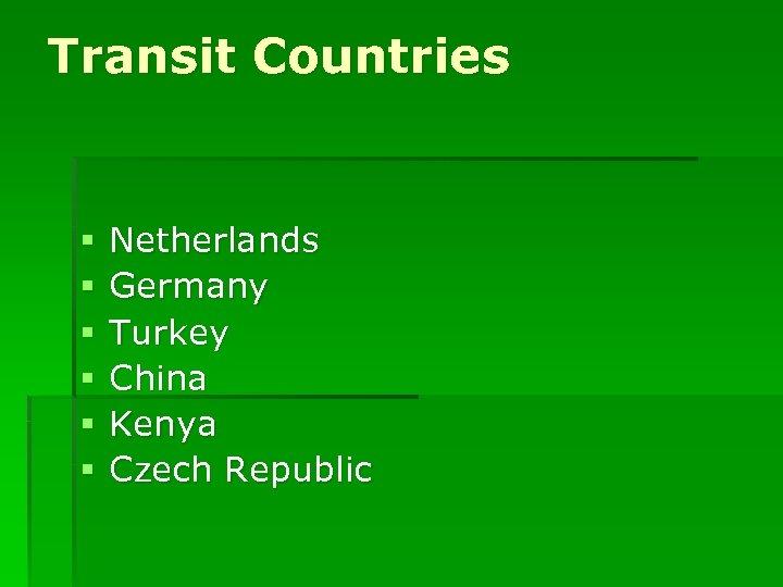 Transit Countries § § § Netherlands Germany Turkey China Kenya Czech Republic