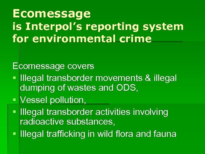 Ecomessage is Interpol's reporting system for environmental crime Ecomessage covers § Illegal transborder movements
