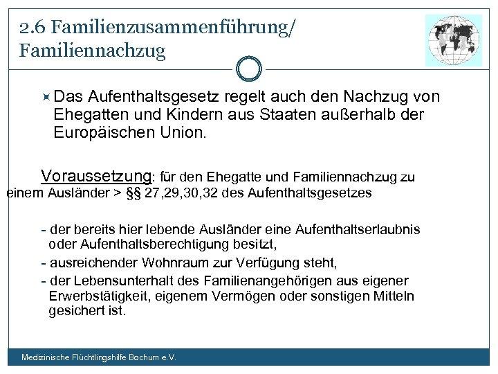 2. 6 Familienzusammenführung/ Familiennachzug Das Aufenthaltsgesetz regelt auch den Nachzug von Ehegatten und Kindern