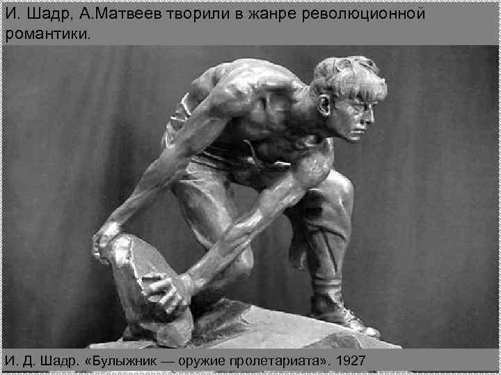 И. Шадр, А. Матвеев творили в жанре революционной романтики. И. Д. Шадр. «Булыжник —