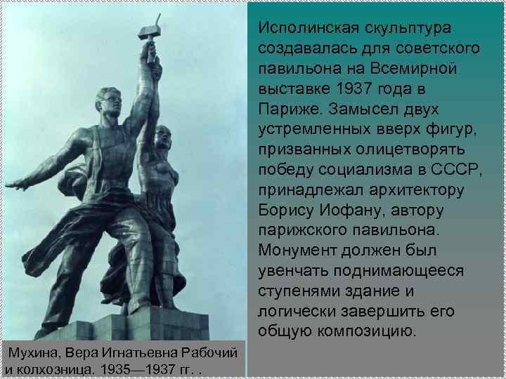 Исполинская скульптура создавалась для советского павильона на Всемирной выставке 1937 года в Париже. Замысел