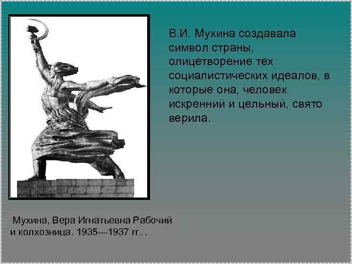 В. И. Мухина создавала символ страны, олицетворение тех социалистических идеалов, в которые она, человек
