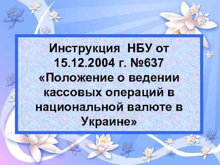 Инструкция НБУ от 15. 12. 2004 г. № 637 «Положение о ведении кассовых операций