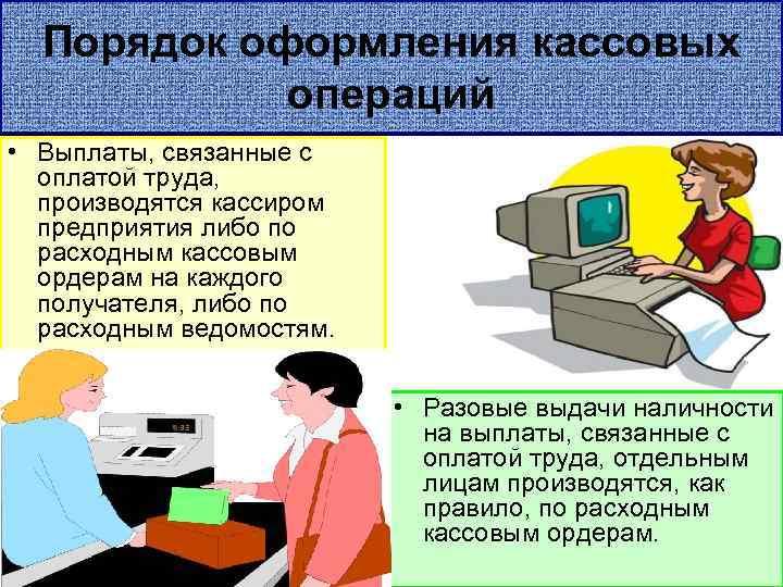 Порядок оформления кассовых операций • Выплаты, связанные с оплатой труда, производятся кассиром предприятия либо