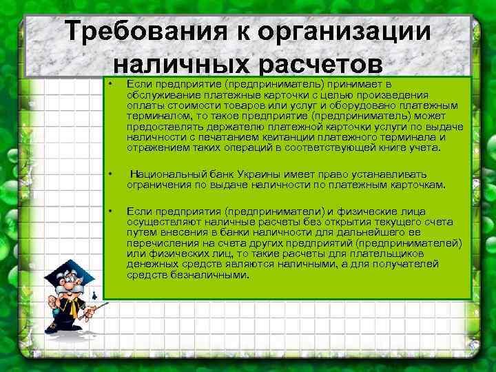Требования к организации наличных расчетов • Если предприятие (предприниматель) принимает в обслуживание платежные карточки