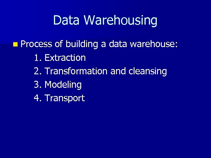 Data Warehousing n Process of building a data warehouse: 1. Extraction 2. Transformation and