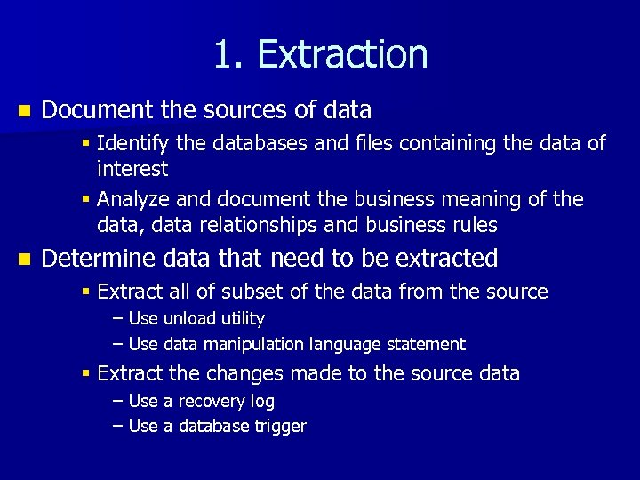 1. Extraction n Document the sources of data § Identify the databases and files