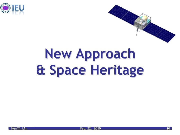 New Approach & Space Heritage Heuijin Lim Feb. 22. 2010 10