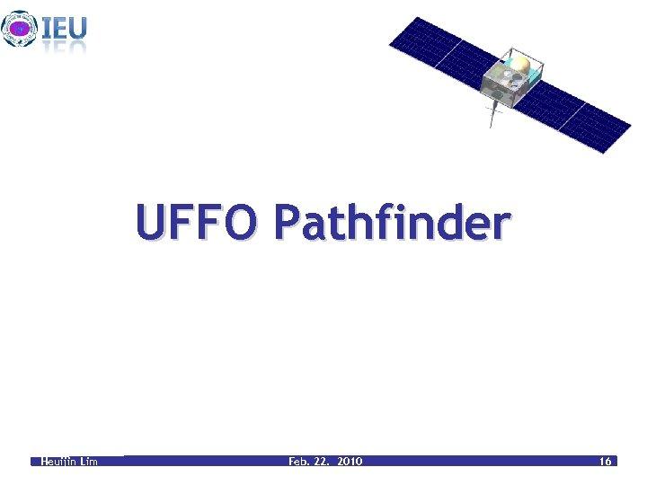 UFFO Pathfinder Heuijin Lim Feb. 22. 2010 16
