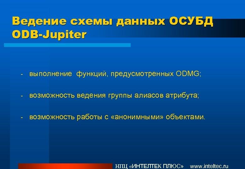 Ведение схемы данных ОСУБД ODB-Jupiter - выполнение функций, предусмотренных ODMG; - возможность ведения группы