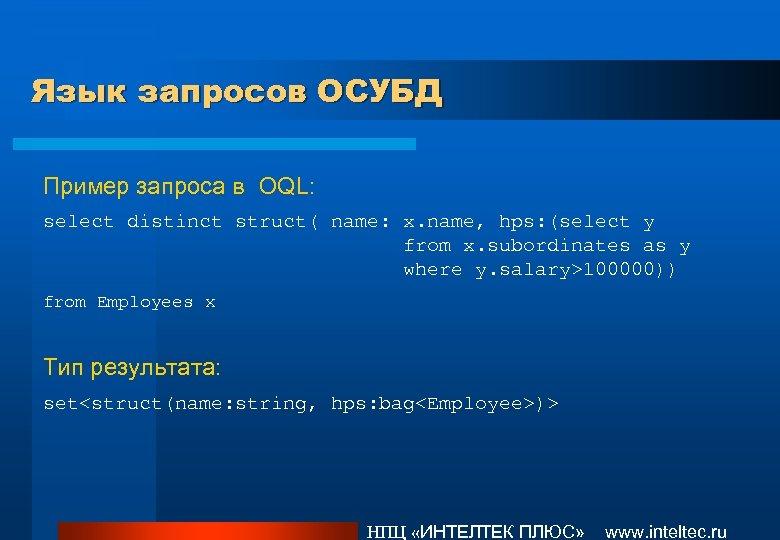Язык запросов ОСУБД Пример запроса в OQL: select distinct struct( name: x. name, hps: