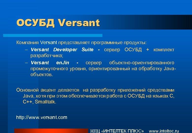 ОСУБД Versant Компания Versant представляет программные продукты: – Versant Developer Suite - сервер ОСУБД