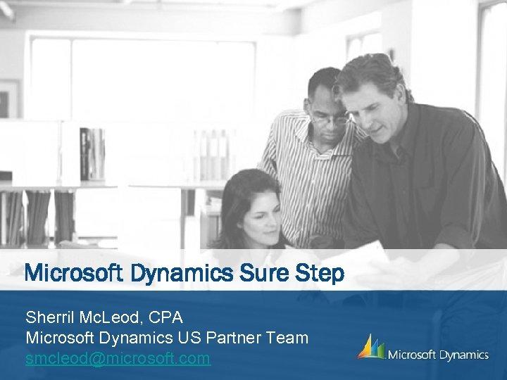 Microsoft Dynamics Sure Step Sherril Mc. Leod, CPA Microsoft Dynamics US Partner Team smcleod@microsoft.