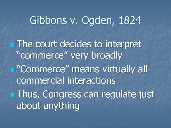 """Gibbons v. Ogden, 1824 n The court decides to interpret """"commerce"""" very broadly n"""