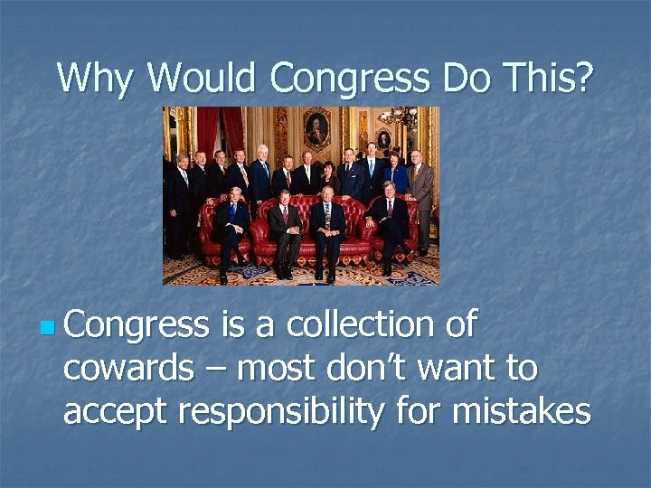 Why Would Congress Do This? n Congress is a collection of cowards – most