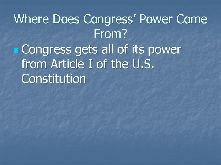 Where Does Congress' Power Come From? n Congress gets all of its power from