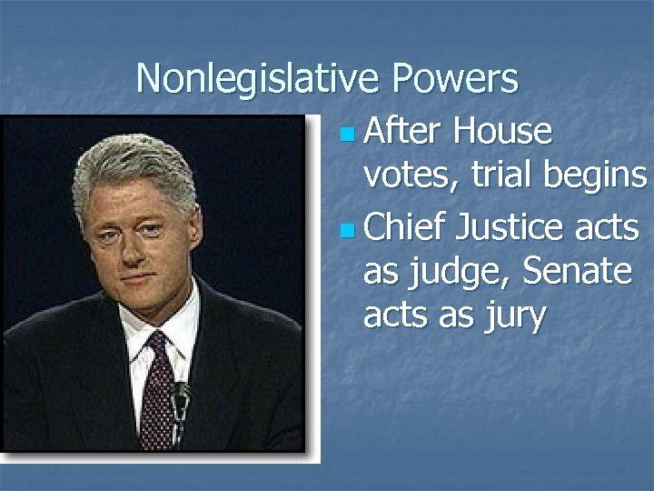 Nonlegislative Powers n After House votes, trial begins n Chief Justice acts as judge,