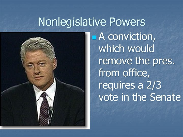 Nonlegislative Powers n. A conviction, which would remove the pres. from office, requires a