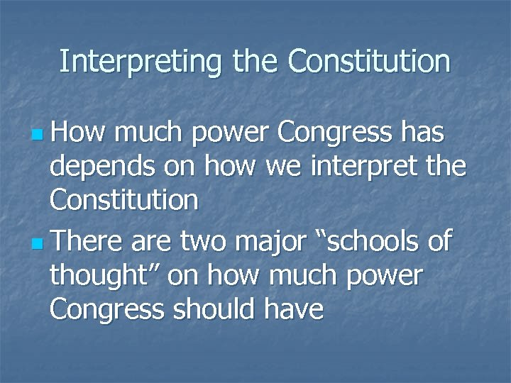 Interpreting the Constitution n How much power Congress has depends on how we interpret