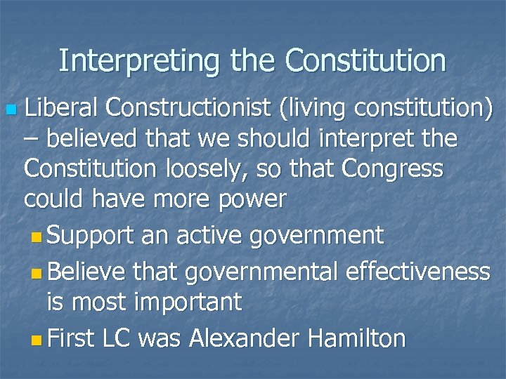 Interpreting the Constitution n Liberal Constructionist (living constitution) – believed that we should interpret