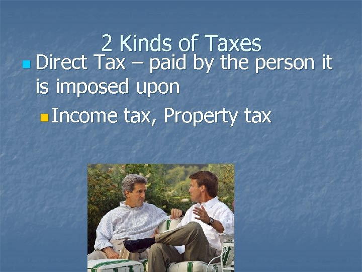 n Direct 2 Kinds of Taxes Tax – paid by the person it is