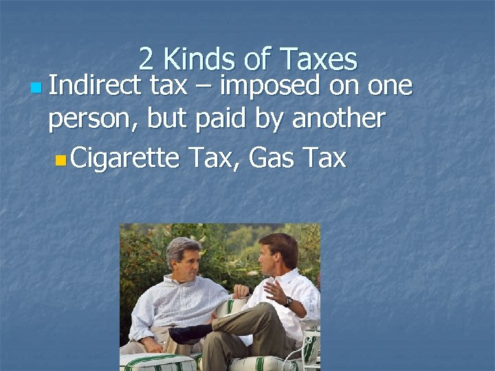 2 Kinds of Taxes n Indirect tax – imposed on one person, but paid