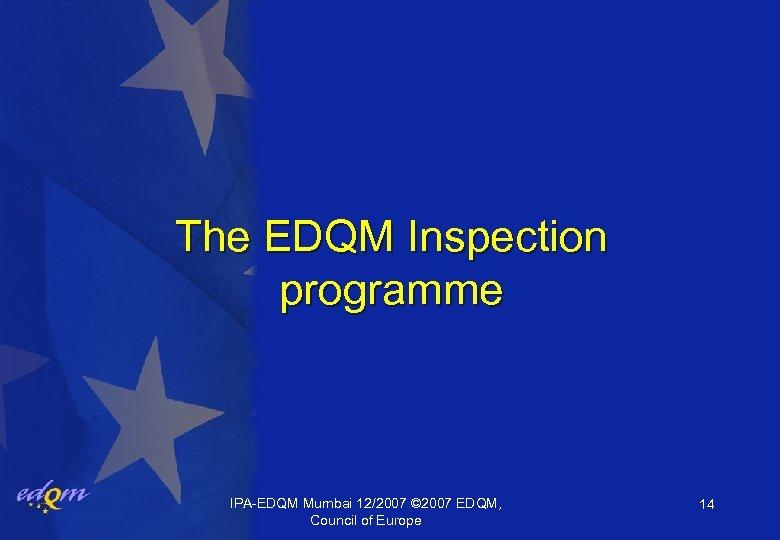 The EDQM Inspection programme IPA-EDQM Mumbai 12/2007 © 2007 EDQM, Council of Europe 14