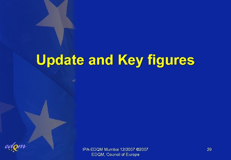 Update and Key figures IPA-EDQM Mumbai 12/2007 © 2007 EDQM, Council of Europe 29