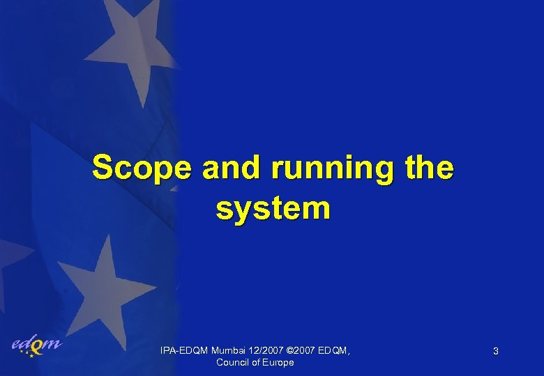 Scope and running the system IPA-EDQM Mumbai 12/2007 © 2007 EDQM, Council of Europe