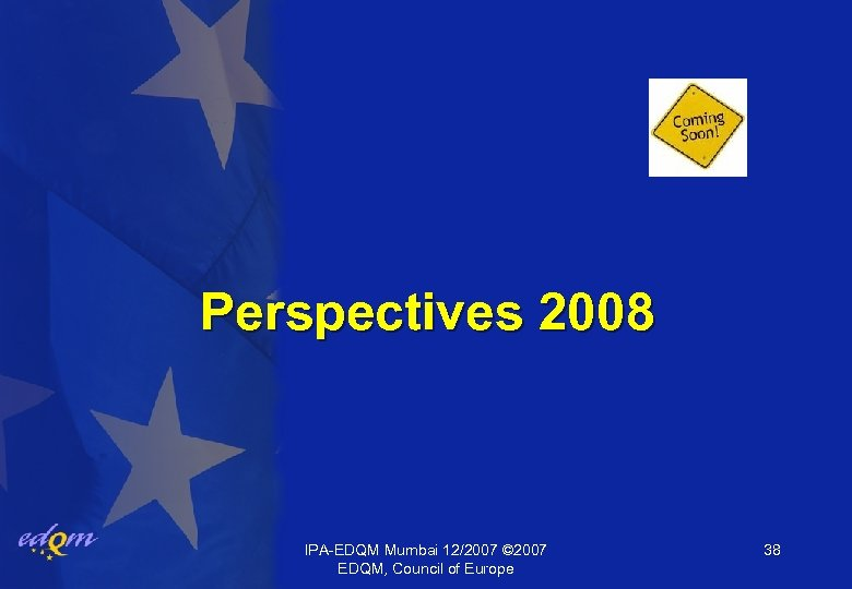Perspectives 2008 IPA-EDQM Mumbai 12/2007 © 2007 EDQM, Council of Europe 38