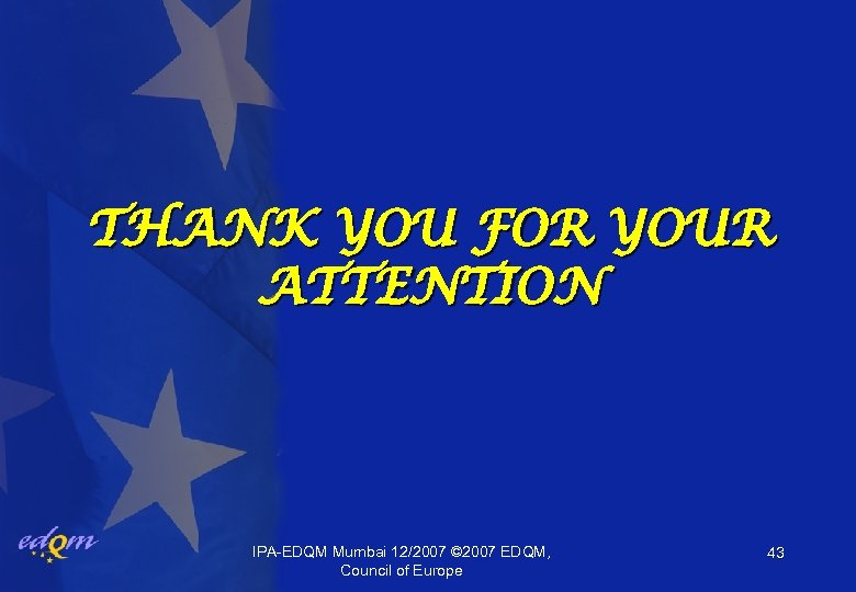 THANK YOU FOR YOUR ATTENTION IPA-EDQM Mumbai 12/2007 © 2007 EDQM, Council of Europe
