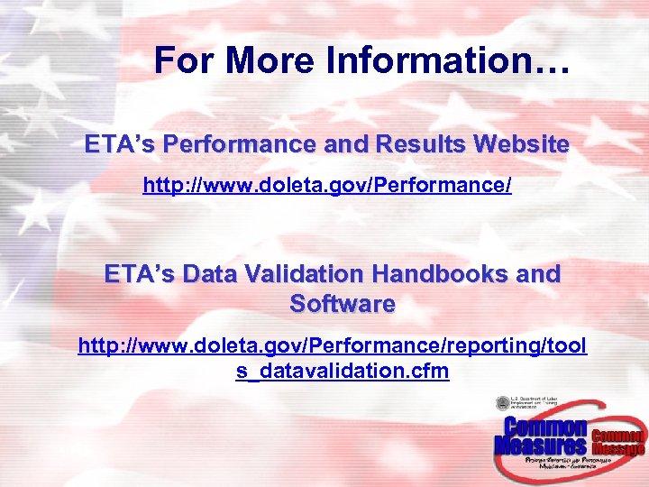 For More Information… ETA's Performance and Results Website http: //www. doleta. gov/Performance/ ETA's Data