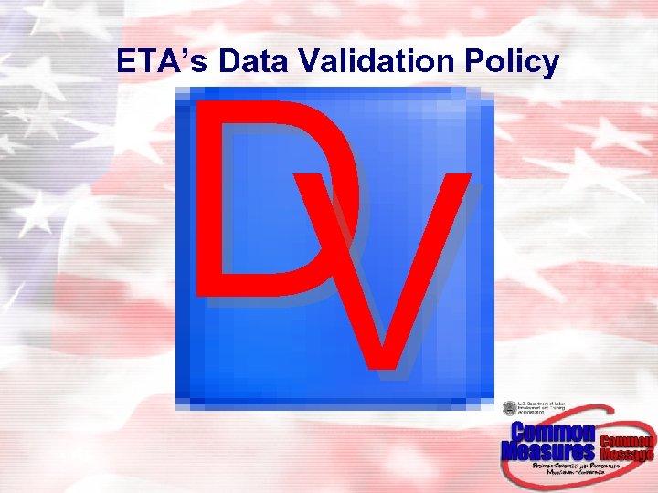 ETA's Data Validation Policy D V