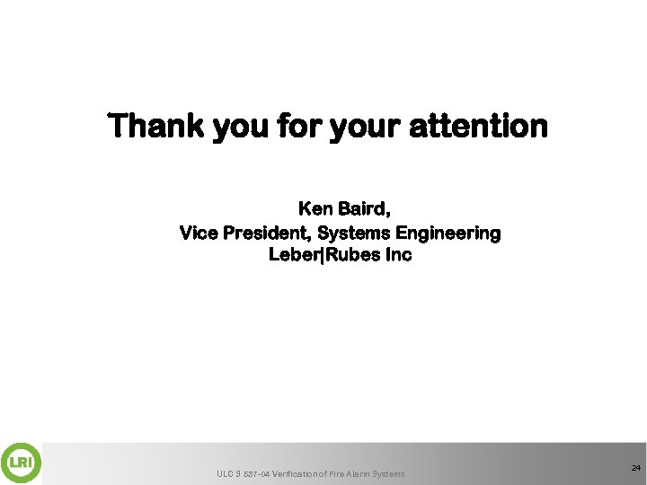 Thank you for your attention Ken Baird, Vice President, Systems Engineering Leber|Rubes Inc ULC