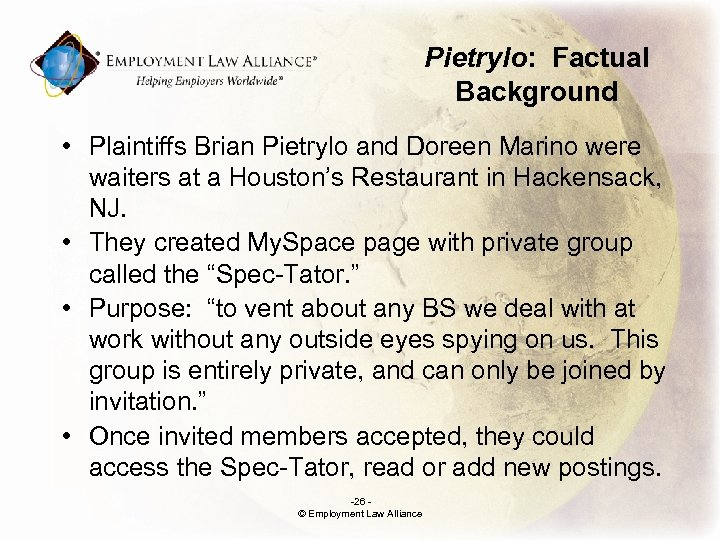Pietrylo: Factual Background • Plaintiffs Brian Pietrylo and Doreen Marino were waiters at a