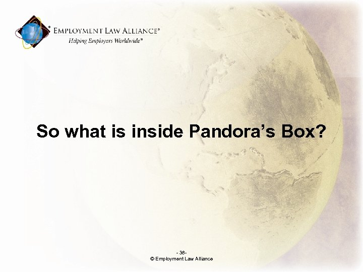 So what is inside Pandora's Box? - 38© Employment Law Alliance