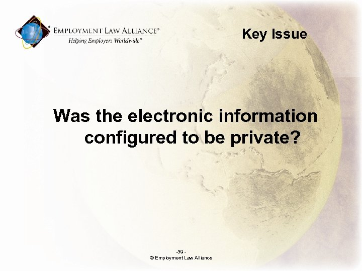 Key Issue Was the electronic information configured to be private? -39 © Employment Law