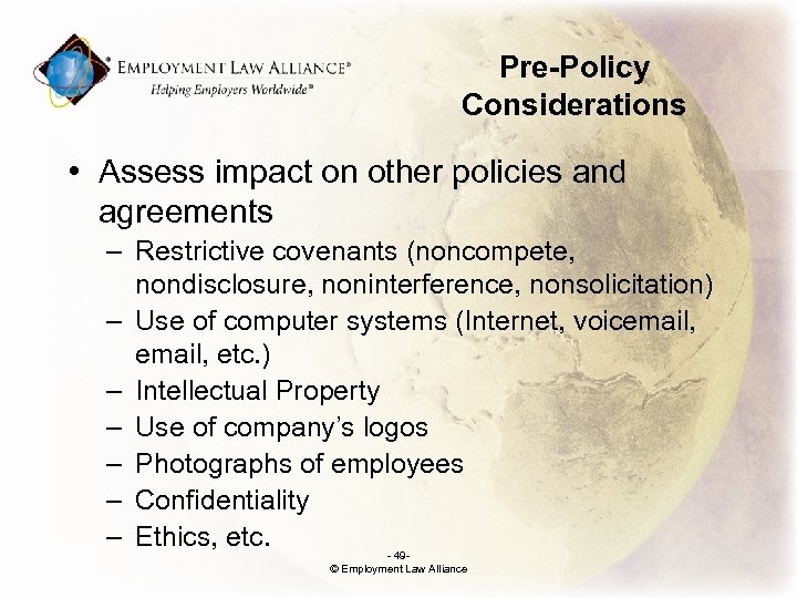 Pre-Policy Considerations • Assess impact on other policies and agreements – Restrictive covenants (noncompete,