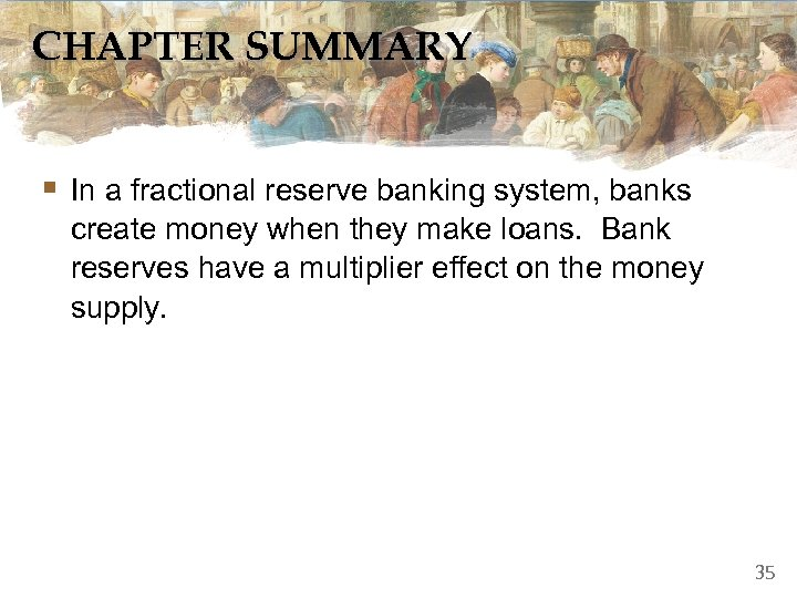 CHAPTER SUMMARY § In a fractional reserve banking system, banks create money when they