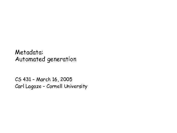 Metadata: Automated generation CS 431 – March 16, 2005 Carl Lagoze – Cornell University