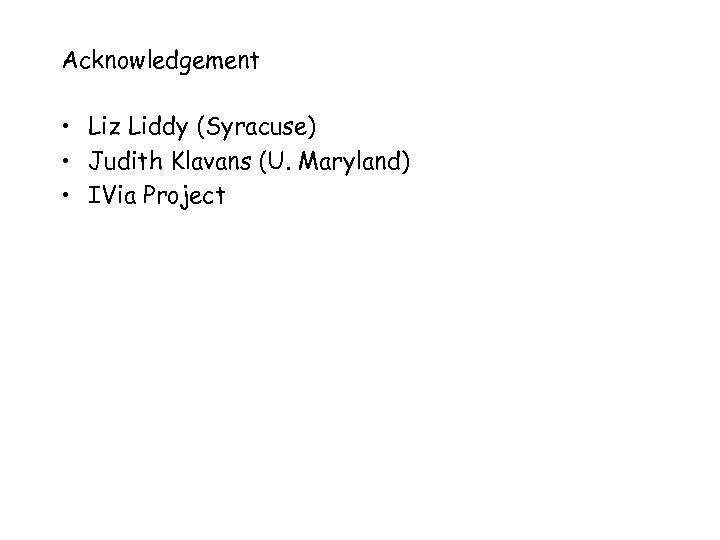 Acknowledgement • Liz Liddy (Syracuse) • Judith Klavans (U. Maryland) • IVia Project