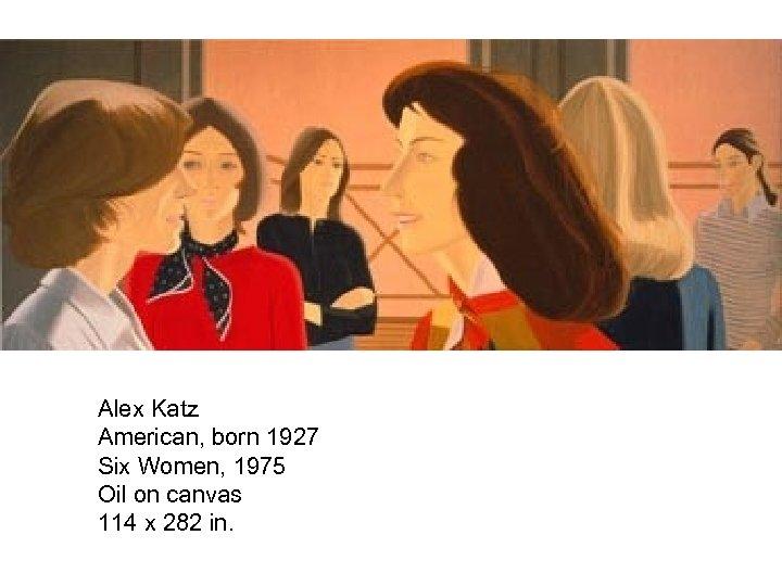 Alex Katz American, born 1927 Six Women, 1975 Oil on canvas 114 x 282