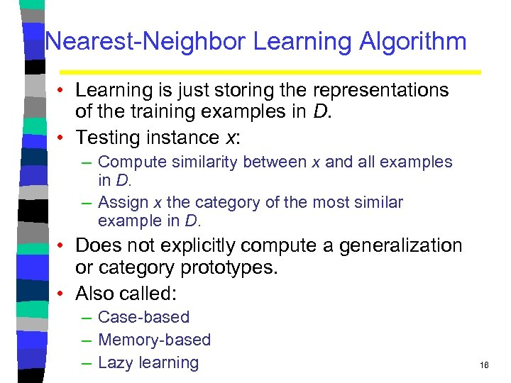 Nearest-Neighbor Learning Algorithm • Learning is just storing the representations of the training examples