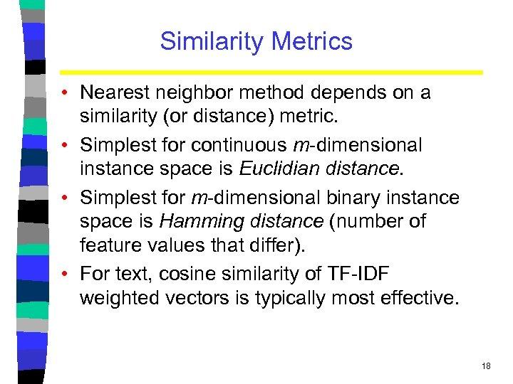 Similarity Metrics • Nearest neighbor method depends on a similarity (or distance) metric. •