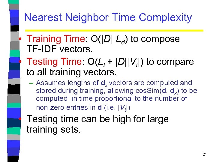 Nearest Neighbor Time Complexity • Training Time: O(|D| Ld) to compose TF-IDF vectors. •